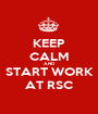 KEEP CALM AND START WORK AT RSC - Personalised Poster A1 size