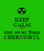 KEEP CALM AND stay away from CHERNOBYL - Personalised Poster A1 size