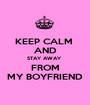 KEEP CALM  AND STAY AWAY  FROM MY BOYFRIEND - Personalised Poster A1 size