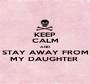 KEEP CALM AND STAY AWAY FROM MY DAUGHTER  - Personalised Poster A1 size