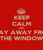 KEEP CALM AND STAY AWAY FROM THE WINDOW - Personalised Poster A1 size