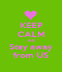 KEEP CALM AND Stay away from US - Personalised Poster A1 size