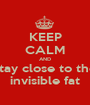 KEEP CALM AND stay close to the invisible fat - Personalised Poster A1 size