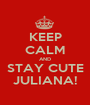 KEEP CALM AND STAY CUTE JULIANA! - Personalised Poster A1 size