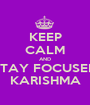 KEEP CALM AND STAY FOCUSED KARISHMA - Personalised Poster A1 size