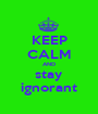 KEEP CALM AND stay ignorant - Personalised Poster A1 size