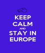 KEEP CALM AND STAY IN EUROPE - Personalised Poster A1 size