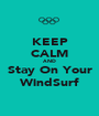 KEEP CALM AND Stay On Your WindSurf - Personalised Poster A1 size
