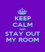 KEEP CALM AND STAY OUT MY ROOM - Personalised Poster A1 size