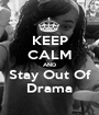 KEEP CALM AND Stay Out Of Drama - Personalised Poster A1 size