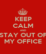 KEEP CALM AND STAY OUT OF MY OFFICE - Personalised Poster A1 size