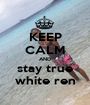 KEEP CALM AND stay true white ren - Personalised Poster A1 size