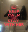 KEEP CALM AND STAY  WITH HER - Personalised Poster A1 size