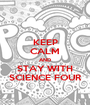 KEEP CALM AND STAY WITH SCIENCE FOUR - Personalised Poster A1 size