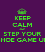 KEEP CALM AND STEP YOUR SHOE GAME UP - Personalised Poster A1 size