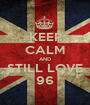 KEEP CALM AND STILL LOVE 96 - Personalised Poster A1 size