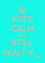 KEEP CALM AND STILL WAIT V._. - Personalised Poster A1 size