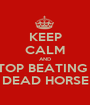 KEEP CALM AND STOP BEATING A DEAD HORSE - Personalised Poster A1 size