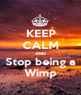 KEEP CALM AND Stop being a Wimp - Personalised Poster A1 size