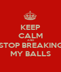 KEEP CALM AND STOP BREAKING MY BALLS - Personalised Poster A1 size