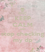 KEEP CALM AND stop checking my dp - Personalised Poster A1 size