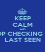KEEP CALM AND STOP CHECKING MY  LAST SEEN - Personalised Poster A1 size