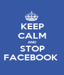 KEEP CALM AND STOP FACEBOOK  - Personalised Poster A1 size