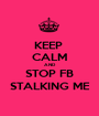 KEEP  CALM AND STOP FB STALKING ME - Personalised Poster A1 size