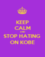 KEEP CALM AND STOP HATING  ON KOBE - Personalised Poster A1 size