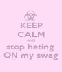 KEEP CALM AND stop hating  ON my swag - Personalised Poster A1 size