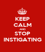 KEEP CALM AND STOP INSTIGATING - Personalised Poster A1 size