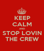 KEEP CALM AND STOP LOVIN THE CREW - Personalised Poster A1 size