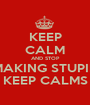 KEEP CALM AND STOP MAKING STUPID KEEP CALMS - Personalised Poster A1 size