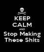 KEEP CALM AND Stop Making These Shits - Personalised Poster A1 size