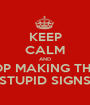KEEP CALM AND STOP MAKING THESE STUPID SIGNS - Personalised Poster A1 size