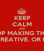 KEEP CALM AND STOP MAKING THESE THEY AREN'T REALLY FUNNY, CREATIVE, OR INTERESTING SO PLEASE... STOP. - Personalised Poster A1 size