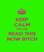 KEEP CALM and stop READ THIS NOW BITCH - Personalised Poster A1 size