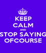 KEEP CALM AND STOP SAYING OFCOURSE - Personalised Poster A1 size