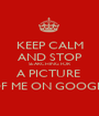 KEEP CALM AND STOP SEARCHING FOR A PICTURE  OF ME ON GOOGLE - Personalised Poster A1 size