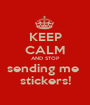 KEEP CALM AND STOP sending me  stickers! - Personalised Poster A1 size