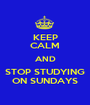 KEEP CALM AND STOP STUDYING ON SUNDAYS - Personalised Poster A1 size