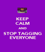 KEEP CALM AND STOP TAGGING EVERYONE - Personalised Poster A1 size