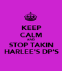 KEEP CALM AND STOP TAKIN HARLEE'S DP'S - Personalised Poster A1 size