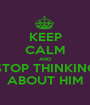 KEEP CALM AND STOP THINKING ABOUT HIM - Personalised Poster A1 size