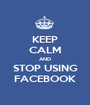 KEEP CALM AND STOP USING FACEBOOK - Personalised Poster A1 size