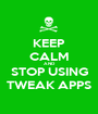 KEEP CALM AND STOP USING TWEAK APPS - Personalised Poster A1 size