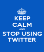 KEEP CALM AND STOP USING TWITTER - Personalised Poster A1 size