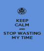KEEP CALM AND STOP WASTING MY TIME - Personalised Poster A1 size