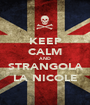 KEEP CALM AND STRANGOLA LA NICOLE - Personalised Poster A1 size