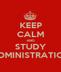 KEEP CALM AND STUDY ADMINISTRATION - Personalised Poster A1 size